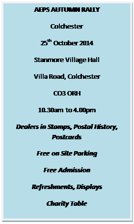 Text Box: AEPS AUTUMN RALLY  Colchester  25th October 2014  Stanmore Village Hall  Villa Road, Colchester  CO3 ORH  10.30am to 4.00pm  Dealers in Stamps, Postal History, Postcards  Free on Site Parking  Free Admission  Refreshments, Displays  Charity Table